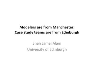 Modelers are from  Manchester;  Case study teams are from Edinburgh