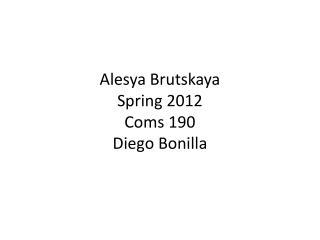 Alesya Brutskaya Spring 2012 Coms 190 Diego Bonilla