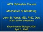 APS Refresher Course   Mechanics of Breathing  John B. West, MD, PhD, Dsc UCSD School of Medicine  Experimental Biology