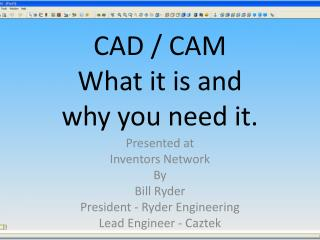 CAD / CAM What it is and  why  you need it.