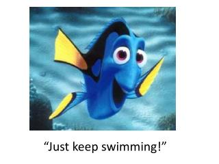 """Just keep swimming!"""