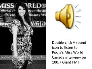 Double click ^ sound icon to listen to  Pooja's  Miss World Canada interview on 100.7 Giant FM!