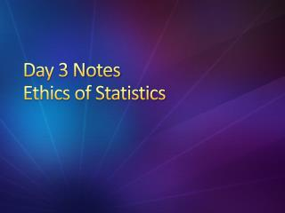 Day 3 Notes Ethics of Statistics