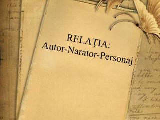 RELAȚIA : Autor-Narator-Personaj
