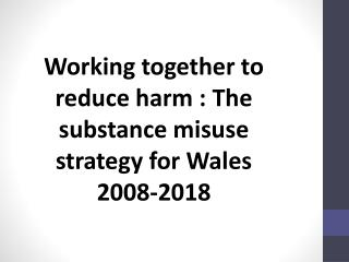 Working together to reduce harm : The substance misuse strategy for Wales 2008-2018