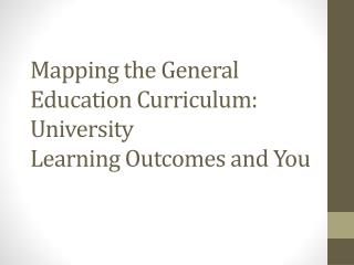 Mapping the General Education Curriculum: University  Learning Outcomes and You