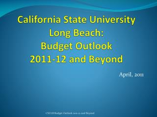 California State University Long Beach:  Budget Outlook  2011-12 and Beyond