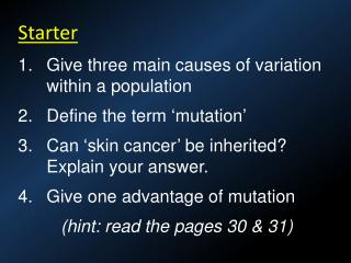 Starter Give three main causes of variation within a population Define the term 'mutation'