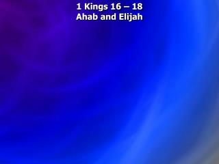 1 Kings 16   18  Ahab and Elijah
