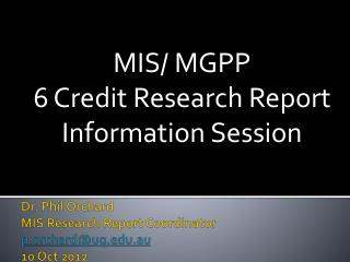 Dr. Phil Orchard MIS Research Report Coordinator p.orchard@uq.edu.au 10 Oct 2012