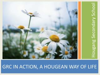 GRC IN ACTION, A HOUGEAN WAY OF LIFE