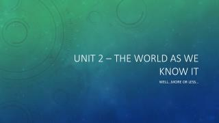 Unit 2 – The world as we know it