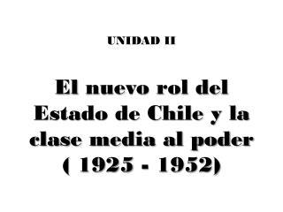 UNIDAD II El  nuevo rol del Estado de Chile y la clase media al poder  (  1925 - 1952)