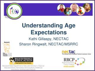 Understanding Age Expectations Kathi Gillaspy, NECTAC Sharon Ringwalt, NECTAC/MSRRC