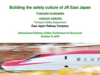 Building the safety culture of JR East Japan TOMOAKI KURIHARA  HIDEAKI KIMURA