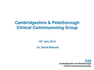 Cambridgeshire & Peterborough Clinical Commissioning Group 10 th  July 2013