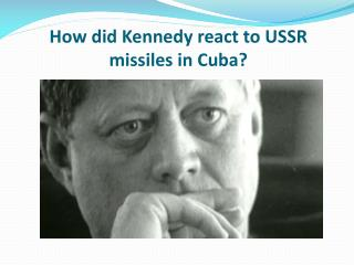 How did Kennedy react to USSR missiles in Cuba?