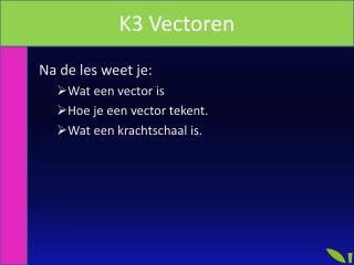 Na de les weet je: Wat een vector is Hoe je een vector tekent. Wat een krachtschaal is.