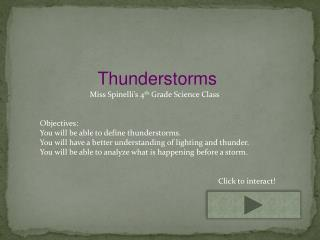 Thunderstorms                          Miss  Spinelli's  4 th  Grade Science Class Objectives: