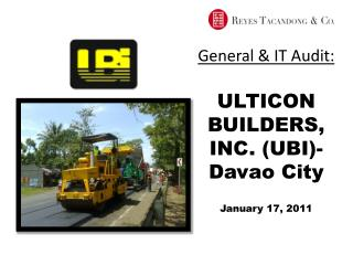 General & IT Audit: ULTICON BUILDERS, INC. (UBI)- Davao City January 17, 2011