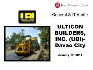 General & IT Audit: ULTICON BUILDERS, INC. (UBI)- Davao City January 17, 2011