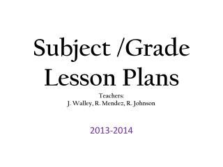 Subject /Grade Lesson Plans Teachers: J.  Walley , R. Mendez, R. Johnson