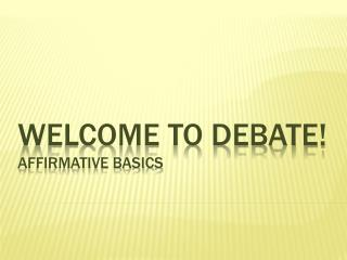 Welcome to debate! Affirmative Basics