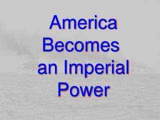 America Becomes  an Imperial Power