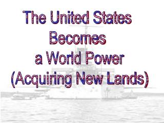 The United States  Becomes  a  World Power (Acquiring New Lands)