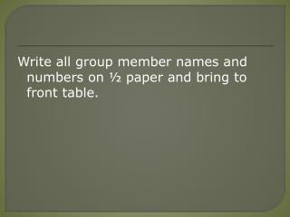 W rite all group member names and numbers on ½ paper and bring to front table.