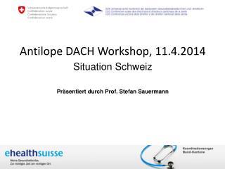 Antilope DACH  Workshop,  11.4.2014 Situation Schweiz Präsentiert durch  Prof. Stefan  Sauermann