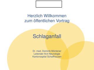 Herzlich Willkommen  zum öffentlichen Vortrag Schlaganfall Dr . med. Dominik  Müntener