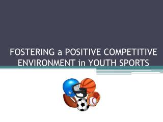 FOSTERING a POSITIVE COMPETITIVE ENVIRONMENT in YOUTH SPORTS