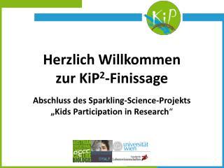 Herzlich  Willkommen zur KiP 2 -Finissage Abschluss des Sparkling-Science-Projekts