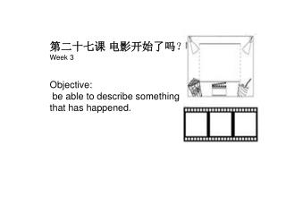 第二十七课 电影开始了吗 ? Week 3 Objective:    be able to describe something that has happened.