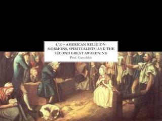 4/30 – American  Religion: Mormons,  Spiritualists, and the  Second Great Awakening