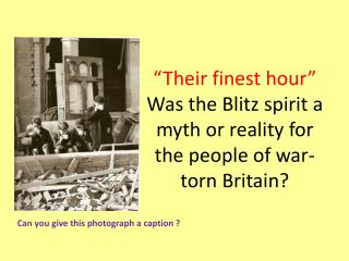 """Their finest hour""  Was the Blitz spirit a  myth or reality for the people of  war-torn  Britain?"
