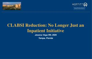 CLABSI Reduction: No Longer Just an Inpatient Initiative Jessica Vega RN, BSN Tampa, Florida