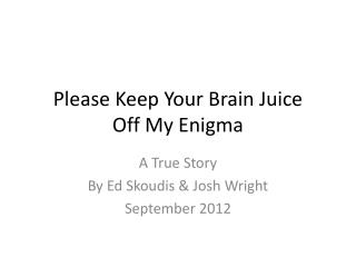 Please Keep Your Brain Juice Off My Enigma
