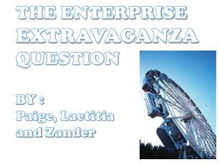 THE ENTERPRISE  EXTRAVAGANZA QUESTION BY : Paige, Laetitia  and  Zander
