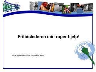 Fritidslederen min roper hjelp ! Vårres regionalt brukerstyrt senter Midt Norge