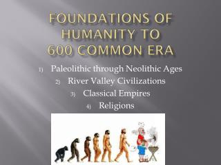 Foundations of Humanity to  600 Common Era
