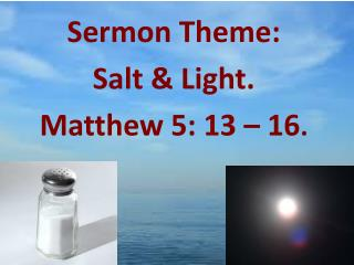 Sermon Theme:  Salt  & Light. Matthew 5: 13 – 16 .