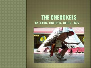 THE CHEROKEES  BY: ZAINA, CALLISTA, KEIRA,  LIZZY  