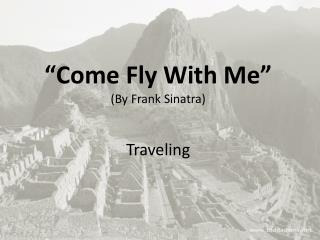 """Come  F ly W ith M e"" ( By  Frank Sinatra) Traveling"