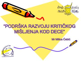 """""""P ODRŠKA RAZVOJU KRITIČKOG MIŠLJENJA KOD DECE """"  Mr Milica Ćebić"""