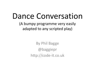 Dance Conversation (A bumpy programme very easily  adapted to any scripted play)