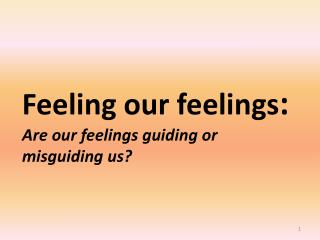 Feeling our feelings : Are our feelings guiding or misguiding us?