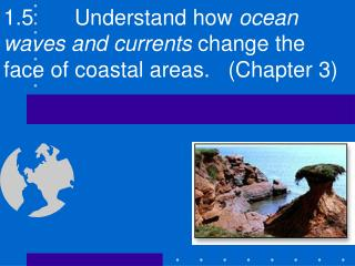 1.5		Understand how  ocean waves and currents  change the face of coastal areas.   (Chapter 3)