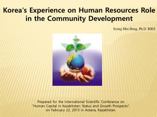 Korea's Experience on Human Resources Role in the Community Development Seong Min Hong, Ph.D. RIES